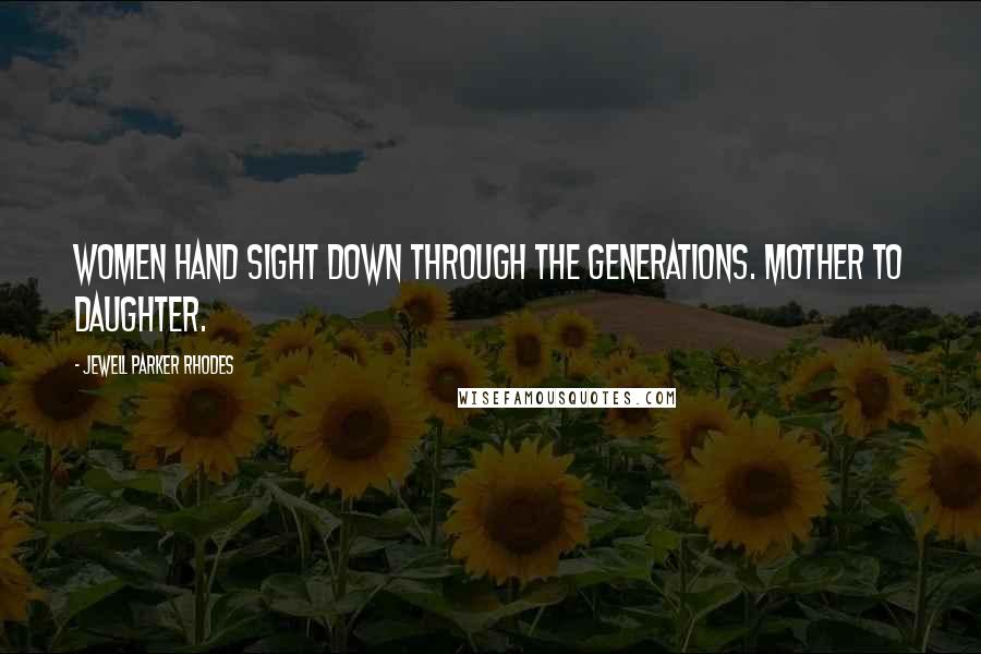 Jewell Parker Rhodes quotes: Women hand sight down through the generations. Mother to daughter.