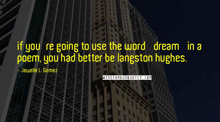 Jewelle L. Gomez quotes: if you're going to use the word 'dream' in a poem, you had better be langston hughes.
