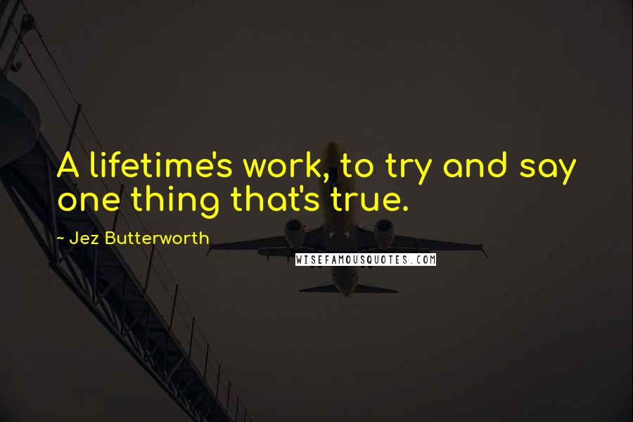 Jez Butterworth quotes: A lifetime's work, to try and say one thing that's true.