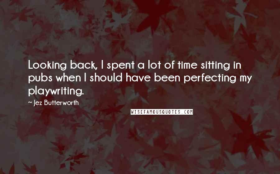 Jez Butterworth quotes: Looking back, I spent a lot of time sitting in pubs when I should have been perfecting my playwriting.