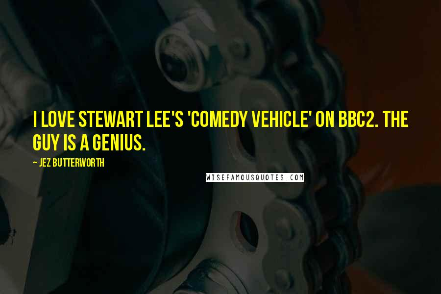 Jez Butterworth quotes: I love Stewart Lee's 'Comedy Vehicle' on BBC2. The guy is a genius.