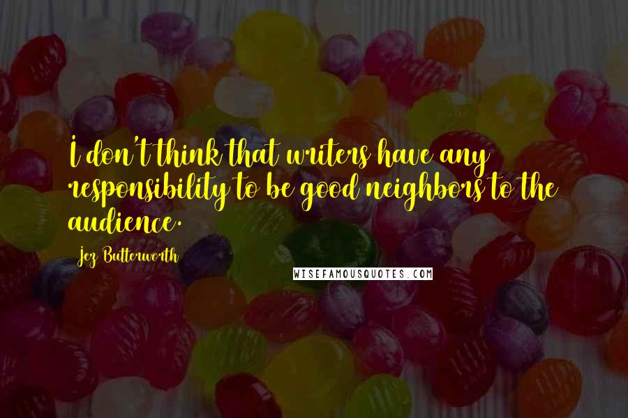 Jez Butterworth quotes: I don't think that writers have any responsibility to be good neighbors to the audience.