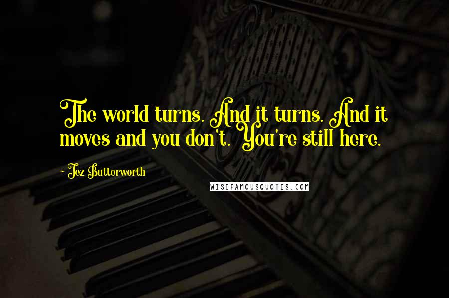 Jez Butterworth quotes: The world turns. And it turns. And it moves and you don't. You're still here.