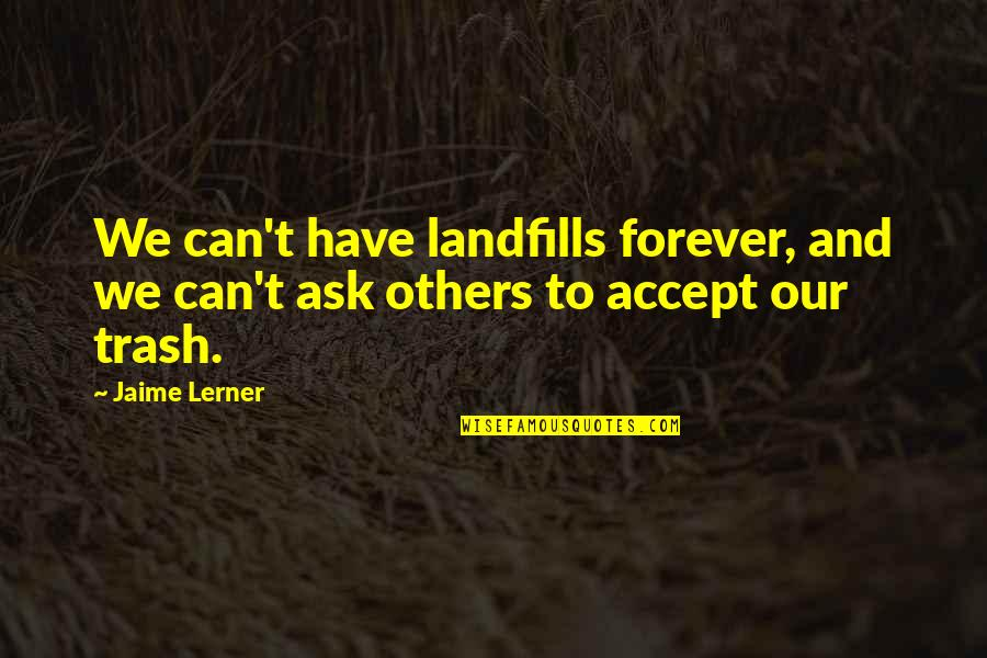 Jfk Conspiracy Quotes By Jaime Lerner: We can't have landfills forever, and we can't