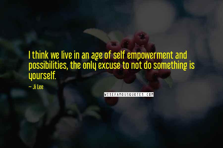 Ji Lee quotes: I think we live in an age of self empowerment and possibilities, the only excuse to not do something is yourself.