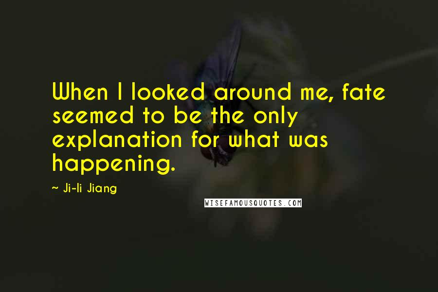Ji-li Jiang quotes: When I looked around me, fate seemed to be the only explanation for what was happening.