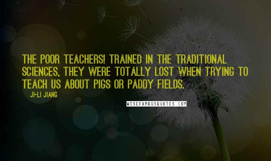 Ji-li Jiang quotes: The poor teachers! Trained in the traditional sciences, they were totally lost when trying to teach us about pigs or paddy fields.