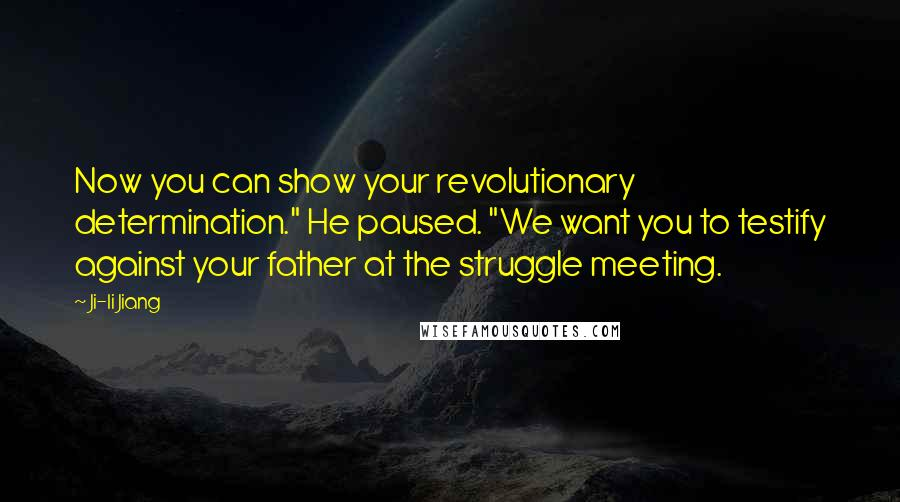 "Ji-li Jiang quotes: Now you can show your revolutionary determination."" He paused. ""We want you to testify against your father at the struggle meeting."