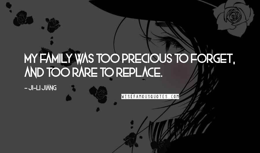 Ji-li Jiang quotes: My family was too precious to forget, and too rare to replace.