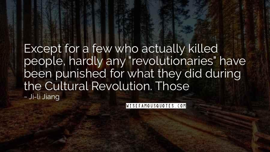 "Ji-li Jiang quotes: Except for a few who actually killed people, hardly any ""revolutionaries"" have been punished for what they did during the Cultural Revolution. Those"