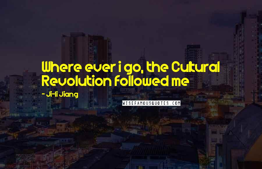 Ji-li Jiang quotes: Where ever i go, the Cultural Revolution followed me