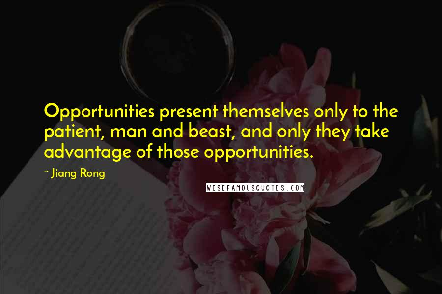 Jiang Rong quotes: Opportunities present themselves only to the patient, man and beast, and only they take advantage of those opportunities.
