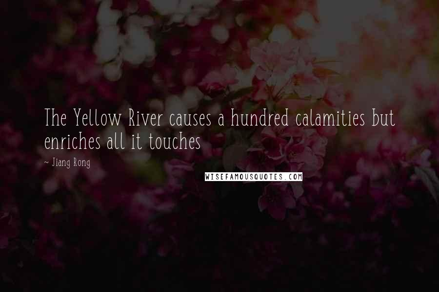 Jiang Rong quotes: The Yellow River causes a hundred calamities but enriches all it touches