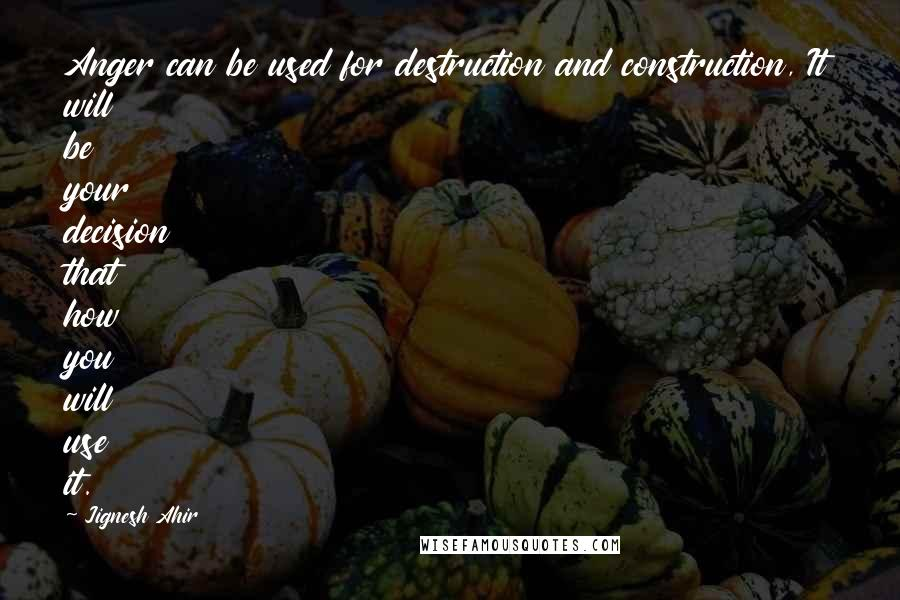 Jignesh Ahir quotes: Anger can be used for destruction and construction, It will be your decision that how you will use it.