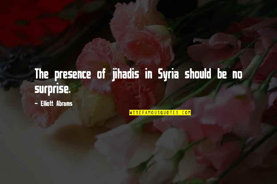 Jihadis Quotes By Elliott Abrams: The presence of jihadis in Syria should be