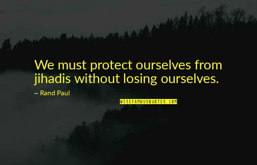 Jihadis Quotes By Rand Paul: We must protect ourselves from jihadis without losing