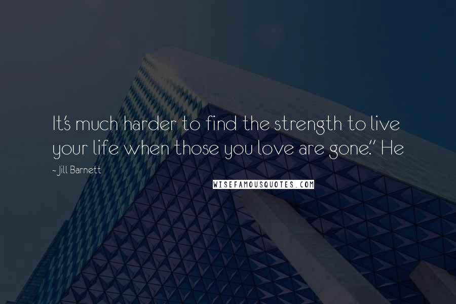 "Jill Barnett quotes: It's much harder to find the strength to live your life when those you love are gone."" He"