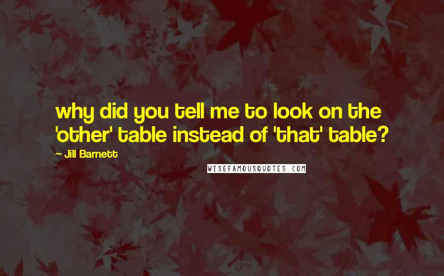 Jill Barnett quotes: why did you tell me to look on the 'other' table instead of 'that' table?