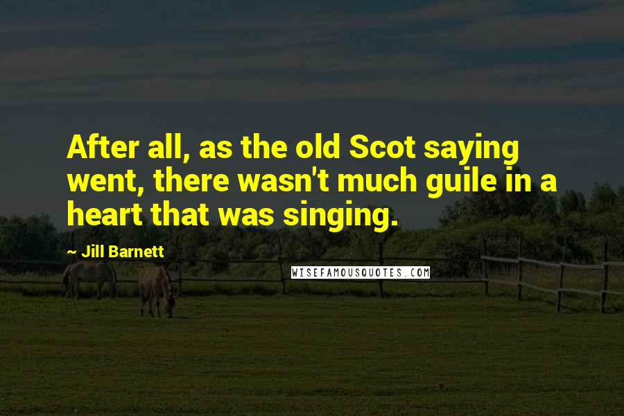Jill Barnett quotes: After all, as the old Scot saying went, there wasn't much guile in a heart that was singing.