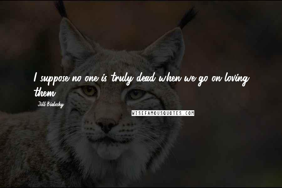 Jill Bialosky quotes: I suppose no one is truly dead when we go on loving them.