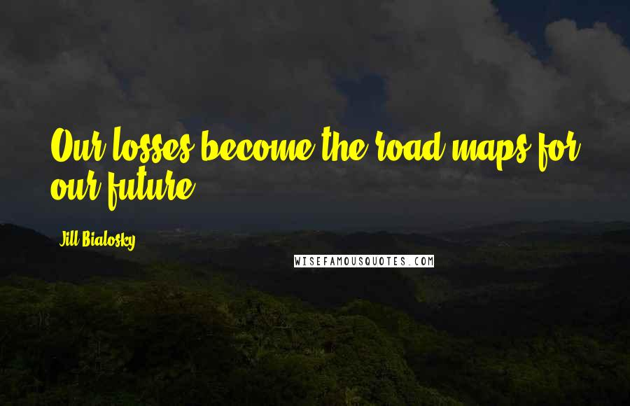 Jill Bialosky quotes: Our losses become the road maps for our future.