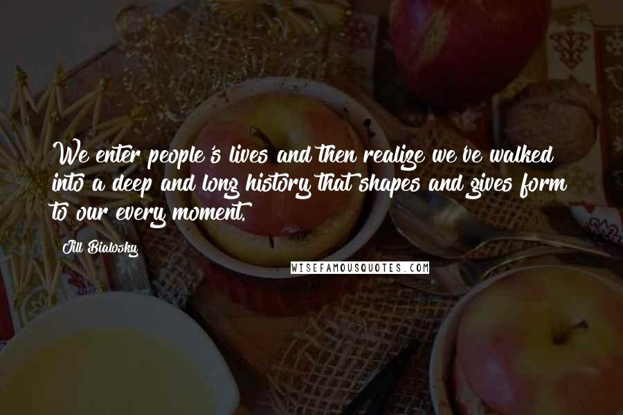 Jill Bialosky quotes: We enter people's lives and then realize we've walked into a deep and long history that shapes and gives form to our every moment.