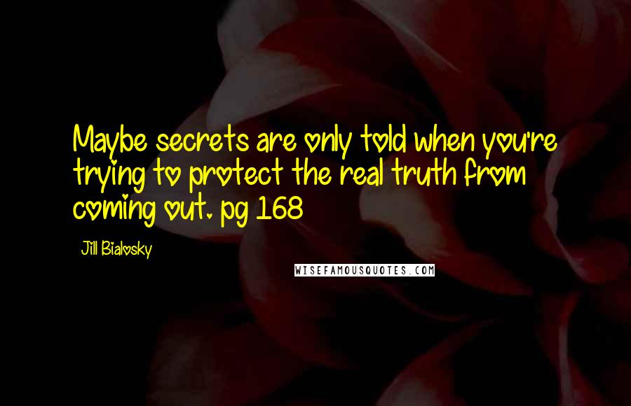 Jill Bialosky quotes: Maybe secrets are only told when you're trying to protect the real truth from coming out. pg 168