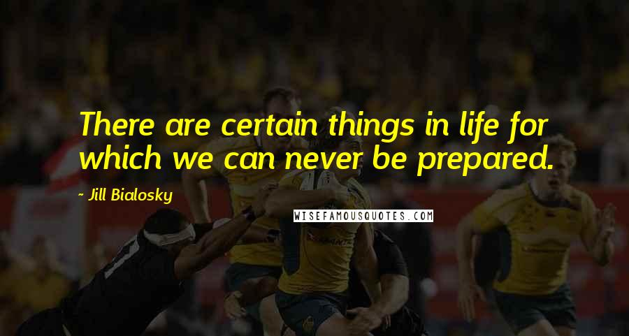 Jill Bialosky quotes: There are certain things in life for which we can never be prepared.