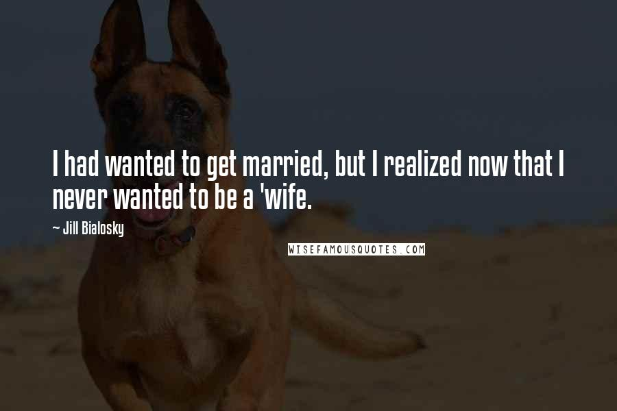 Jill Bialosky quotes: I had wanted to get married, but I realized now that I never wanted to be a 'wife.