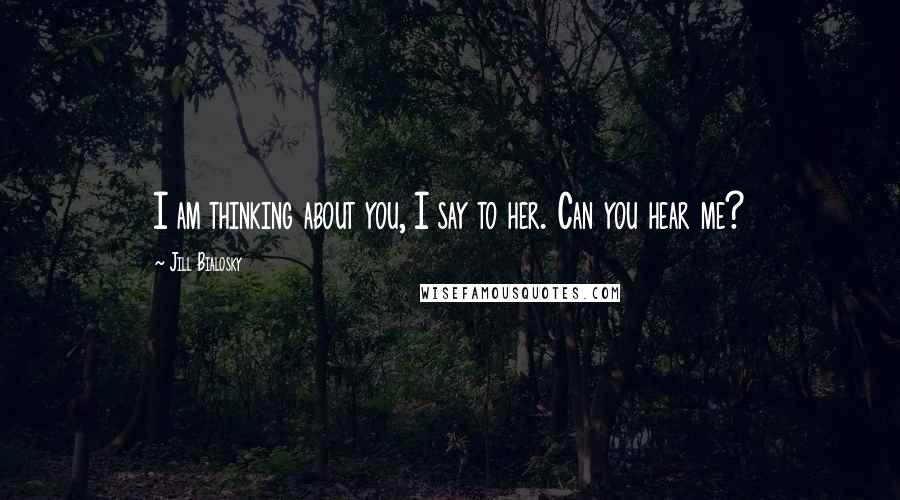 Jill Bialosky quotes: I am thinking about you, I say to her. Can you hear me?