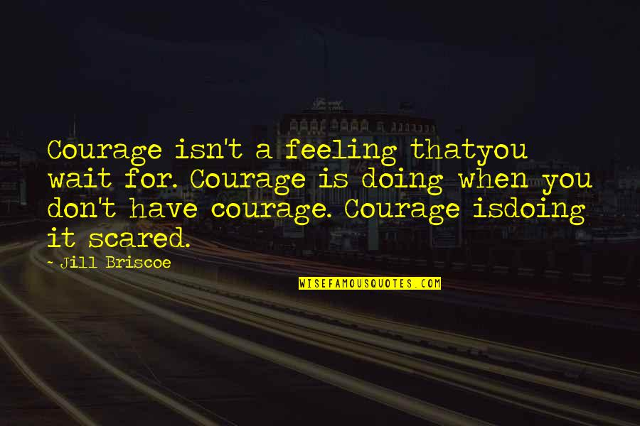Jill Briscoe Quotes By Jill Briscoe: Courage isn't a feeling thatyou wait for. Courage