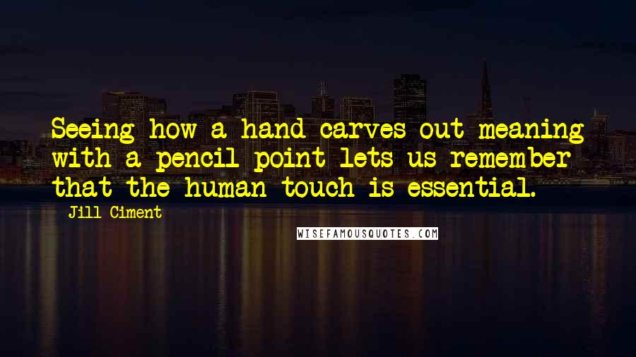 Jill Ciment quotes: Seeing how a hand carves out meaning with a pencil point lets us remember that the human touch is essential.