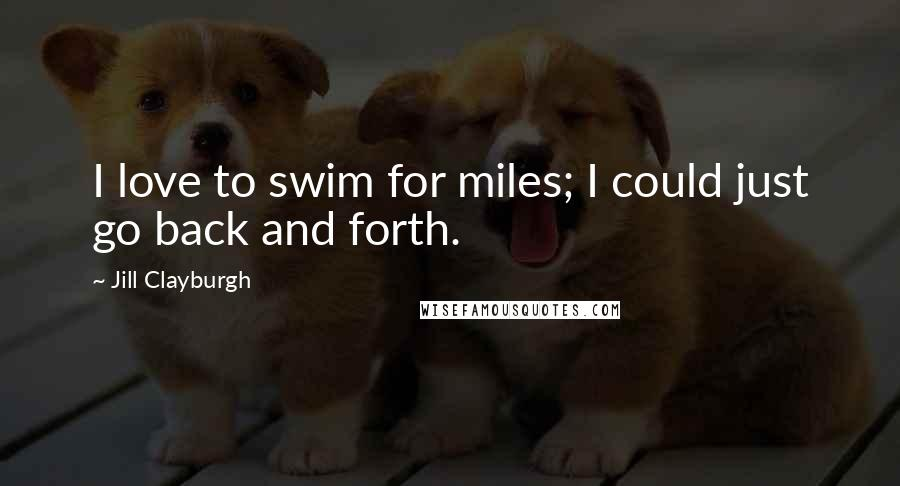 Jill Clayburgh quotes: I love to swim for miles; I could just go back and forth.