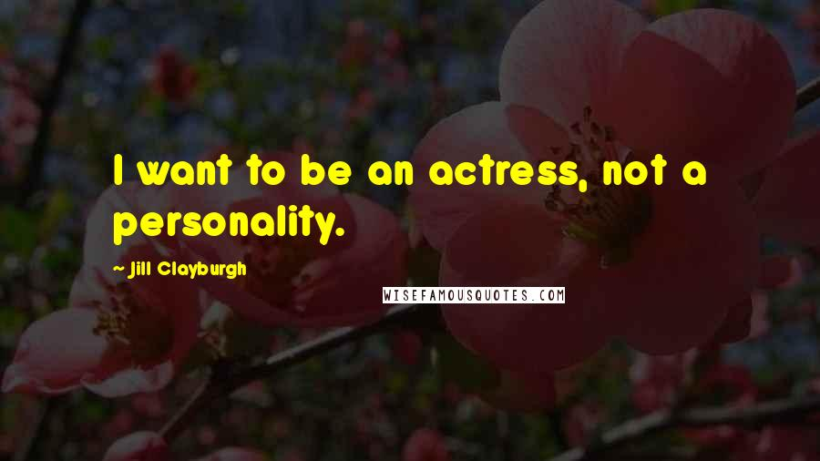 Jill Clayburgh quotes: I want to be an actress, not a personality.