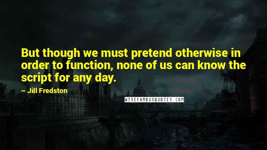 Jill Fredston quotes: But though we must pretend otherwise in order to function, none of us can know the script for any day.