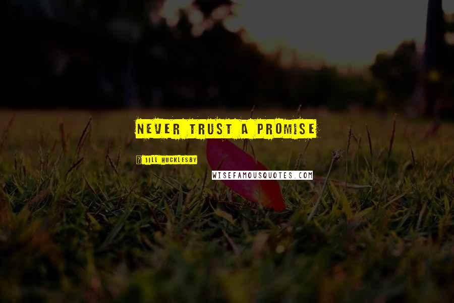 Jill Hucklesby quotes: Never trust a promise