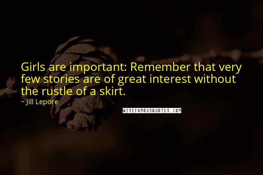 Jill Lepore quotes: Girls are important: Remember that very few stories are of great interest without the rustle of a skirt.