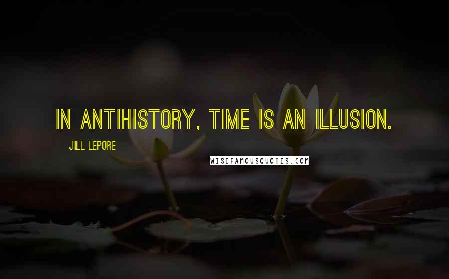 Jill Lepore quotes: In antihistory, time is an illusion.