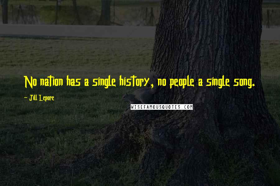 Jill Lepore quotes: No nation has a single history, no people a single song.