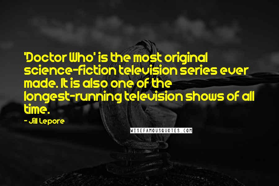 Jill Lepore quotes: 'Doctor Who' is the most original science-fiction television series ever made. It is also one of the longest-running television shows of all time.