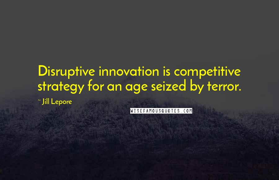 Jill Lepore quotes: Disruptive innovation is competitive strategy for an age seized by terror.