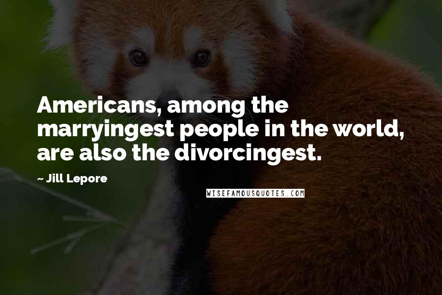 Jill Lepore quotes: Americans, among the marryingest people in the world, are also the divorcingest.