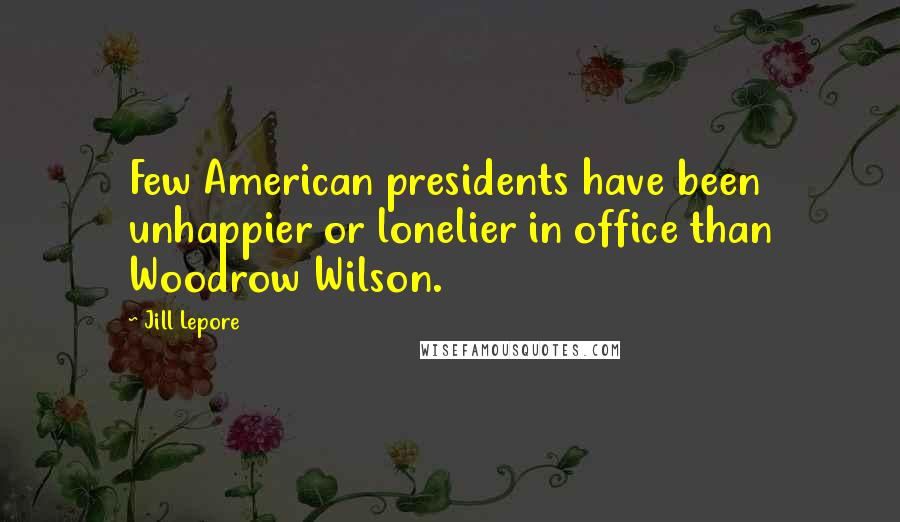 Jill Lepore quotes: Few American presidents have been unhappier or lonelier in office than Woodrow Wilson.