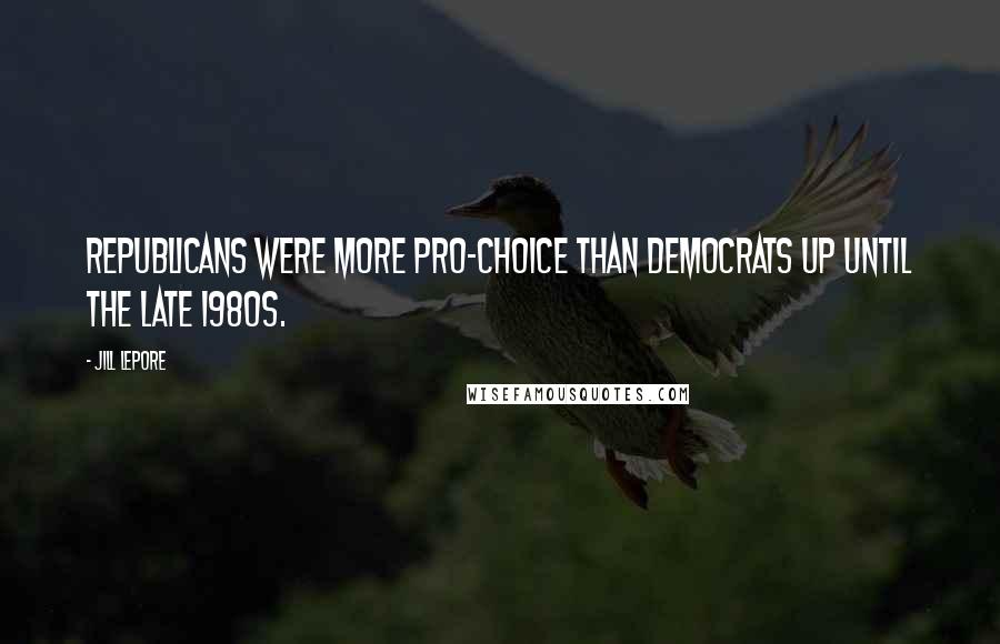Jill Lepore quotes: Republicans were more pro-choice than Democrats up until the late 1980s.