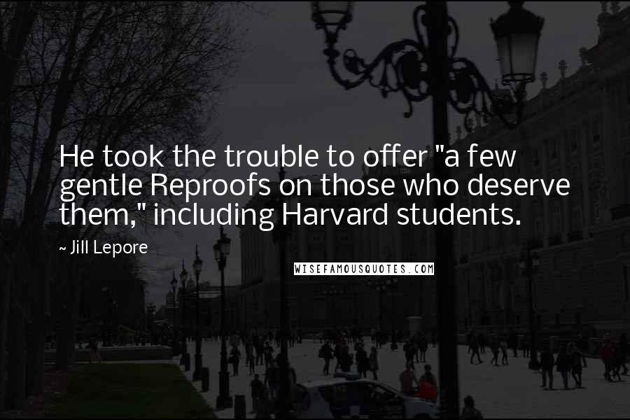"Jill Lepore quotes: He took the trouble to offer ""a few gentle Reproofs on those who deserve them,"" including Harvard students."