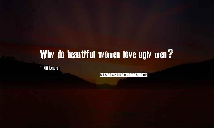 Jill Lepore quotes: Why do beautiful women love ugly men?