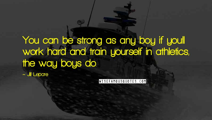 Jill Lepore quotes: You can be strong as any boy if you'll work hard and train yourself in athletics, the way boys do.