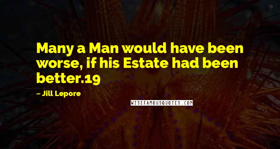 Jill Lepore quotes: Many a Man would have been worse, if his Estate had been better.19