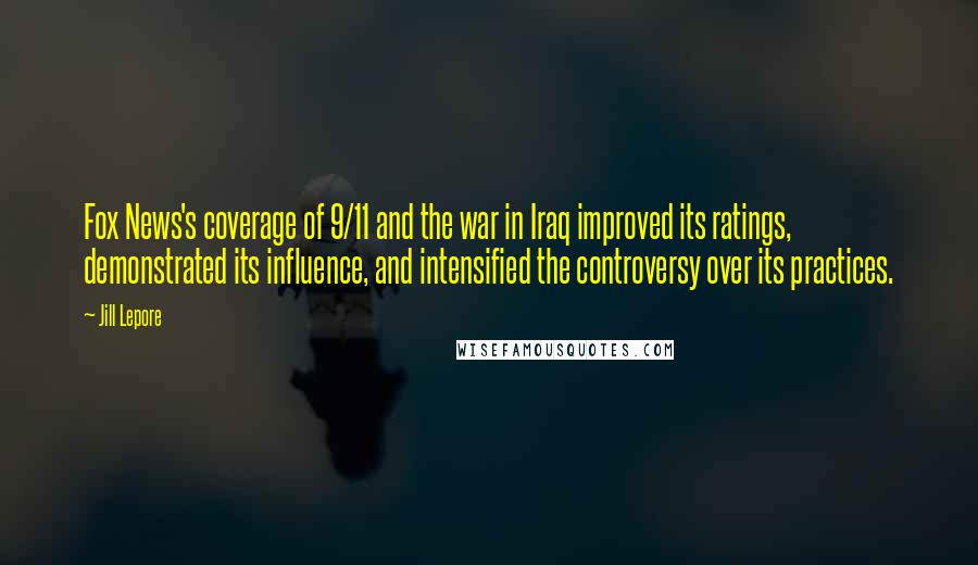 Jill Lepore quotes: Fox News's coverage of 9/11 and the war in Iraq improved its ratings, demonstrated its influence, and intensified the controversy over its practices.
