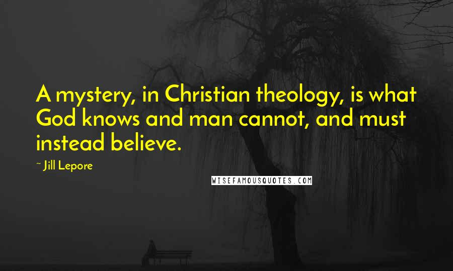 Jill Lepore quotes: A mystery, in Christian theology, is what God knows and man cannot, and must instead believe.